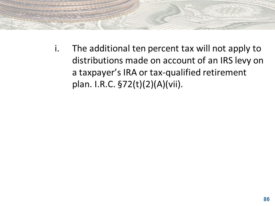 i. The additional ten percent tax will not apply to distributions made on account of an IRS levy on a taxpayer's IRA or tax-qualified retirement plan.