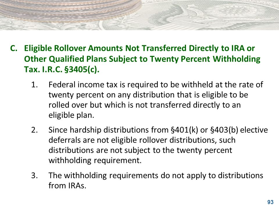 C. Eligible Rollover Amounts Not Transferred Directly to IRA or Other Qualified Plans Subject to Twenty Percent Withholding Tax. I.R.C. §3405(c).