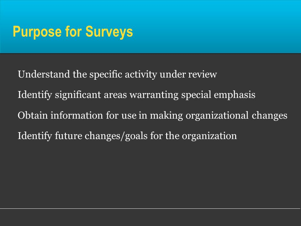 Purpose for Surveys Understand the specific activity under review