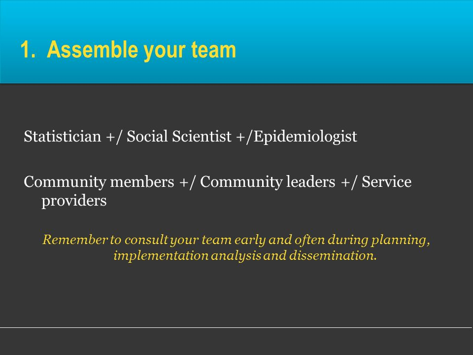 1. Assemble your team Statistician +/ Social Scientist +/Epidemiologist. Community members +/ Community leaders +/ Service providers.