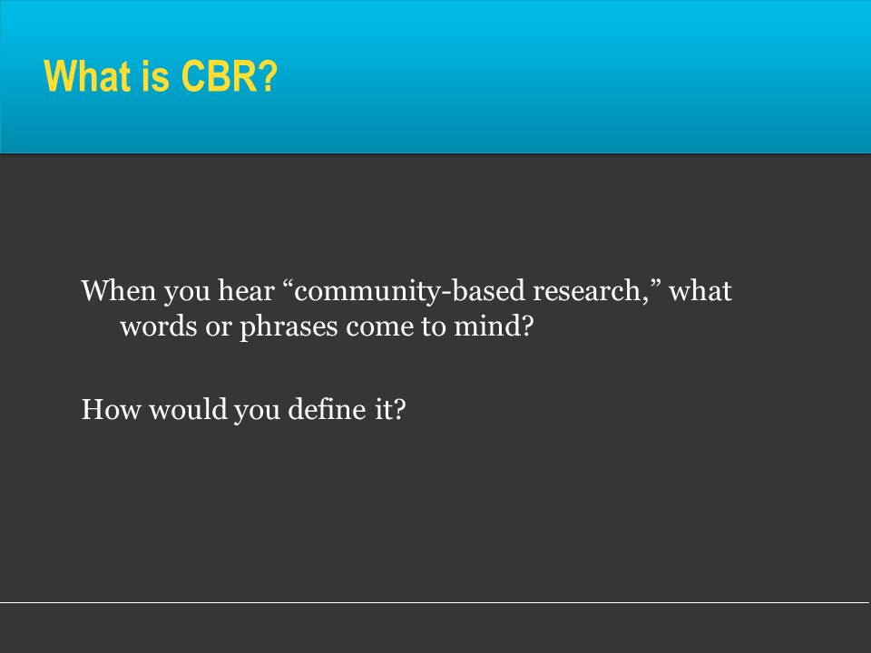 What is CBR. When you hear community-based research, what words or phrases come to mind.