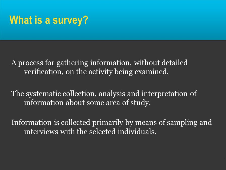 What is a survey A process for gathering information, without detailed verification, on the activity being examined.