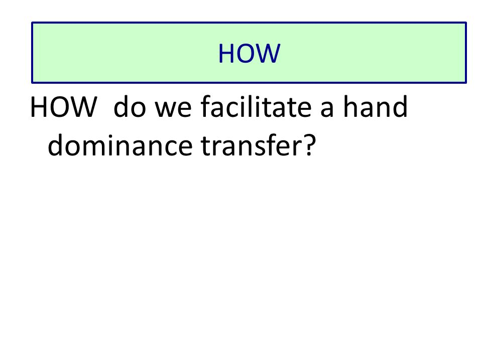 HOW do we facilitate a hand dominance transfer