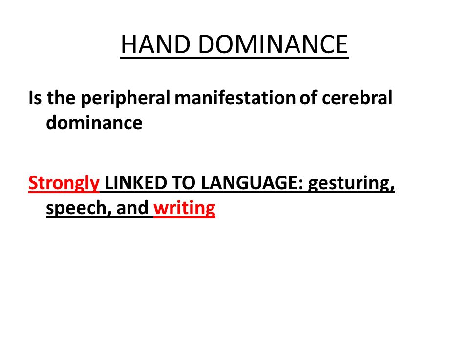 HAND DOMINANCE Is the peripheral manifestation of cerebral dominance Strongly LINKED TO LANGUAGE: gesturing, speech, and writing