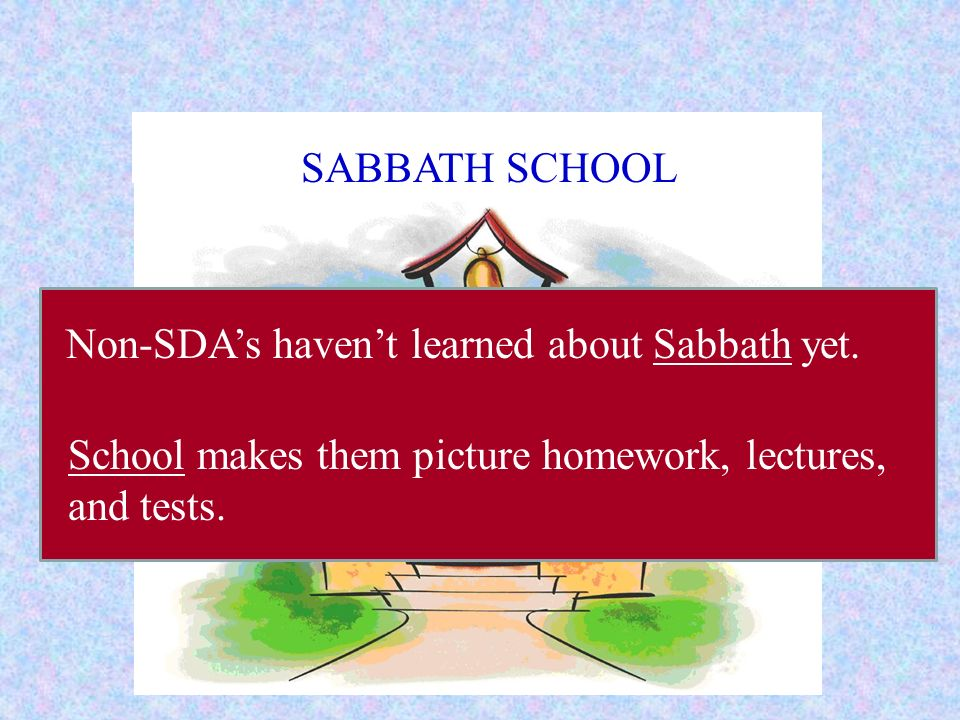 SABBATH SCHOOL Non-SDA's haven't learned about Sabbath yet.