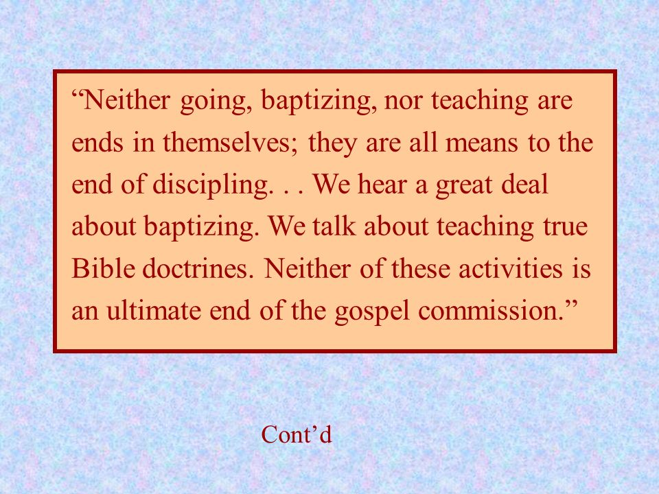 Neither going, baptizing, nor teaching are ends in themselves; they are all means to the end of discipling. . . We hear a great deal about baptizing. We talk about teaching true Bible doctrines. Neither of these activities is an ultimate end of the gospel commission.