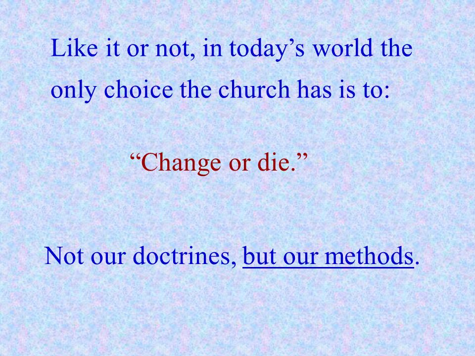 Like it or not, in today's world the only choice the church has is to: