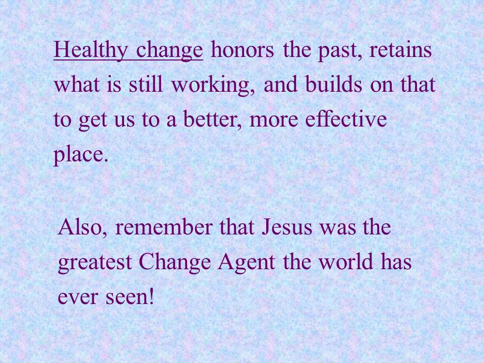 Healthy change honors the past, retains what is still working, and builds on that to get us to a better, more effective place.
