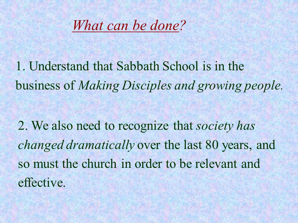 What can be done 1. Understand that Sabbath School is in the business of Making Disciples and growing people.