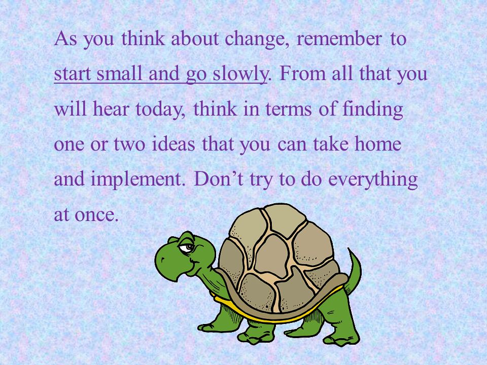 As you think about change, remember to start small and go slowly