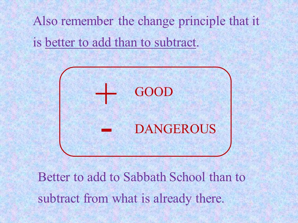 Also remember the change principle that it is better to add than to subtract.