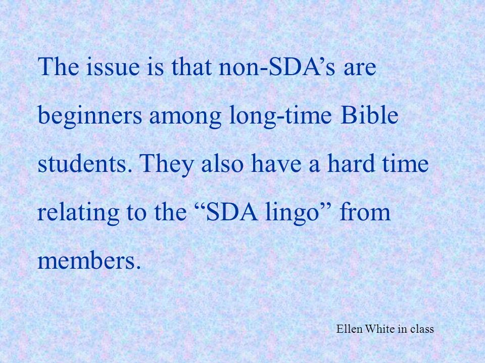 The issue is that non-SDA's are beginners among long-time Bible students. They also have a hard time relating to the SDA lingo from members.