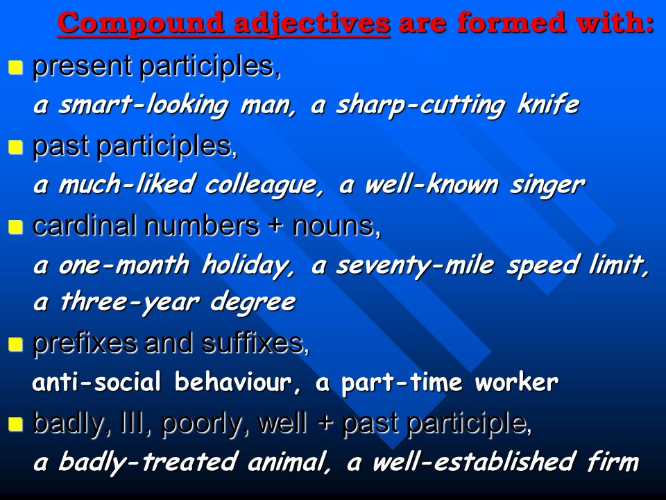Compound adjectives are formed with: present participles,