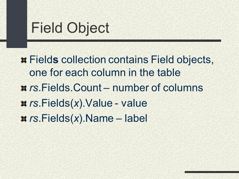 Field Object Fields collection contains Field objects, one for each column in the table. rs.Fields.Count – number of columns.