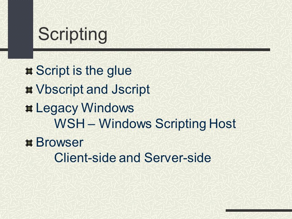 Scripting Script is the glue Vbscript and Jscript