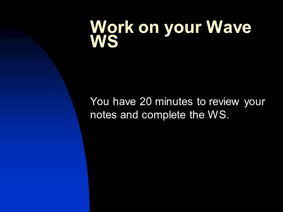 Work on your Wave WS You have 20 minutes to review your notes and complete the WS.