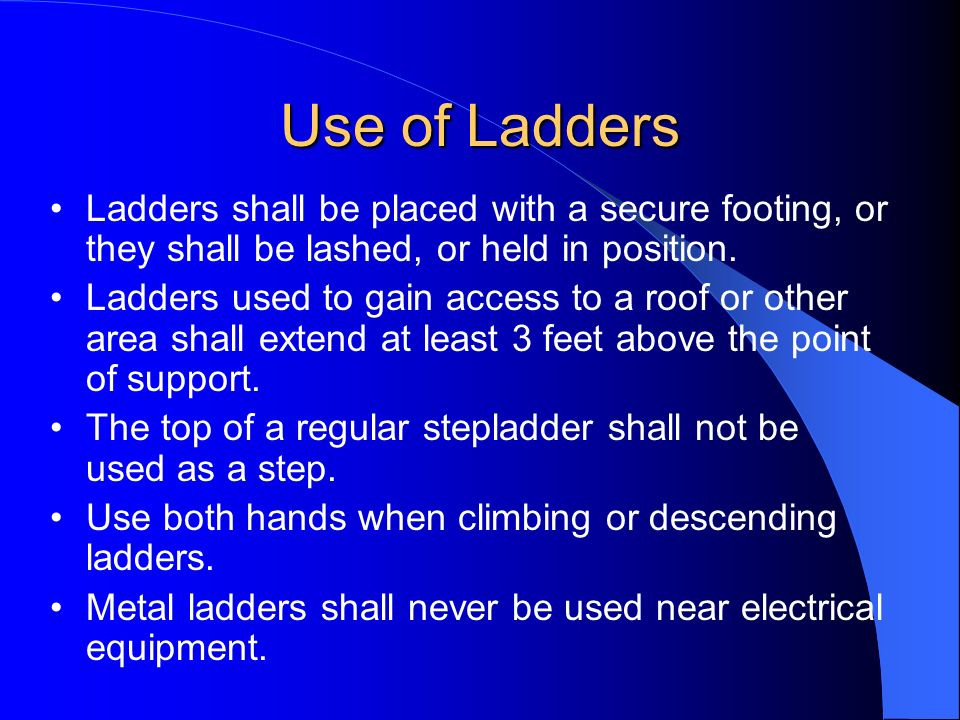 Use of Ladders Ladders shall be placed with a secure footing, or they shall be lashed, or held in position.