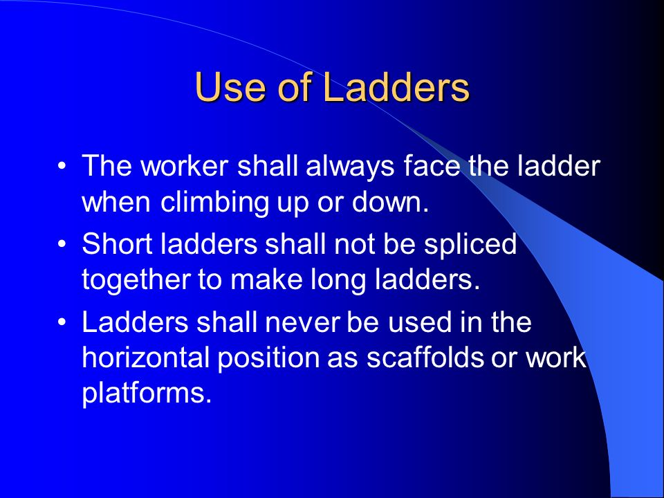 Use of Ladders The worker shall always face the ladder when climbing up or down. Short ladders shall not be spliced together to make long ladders.