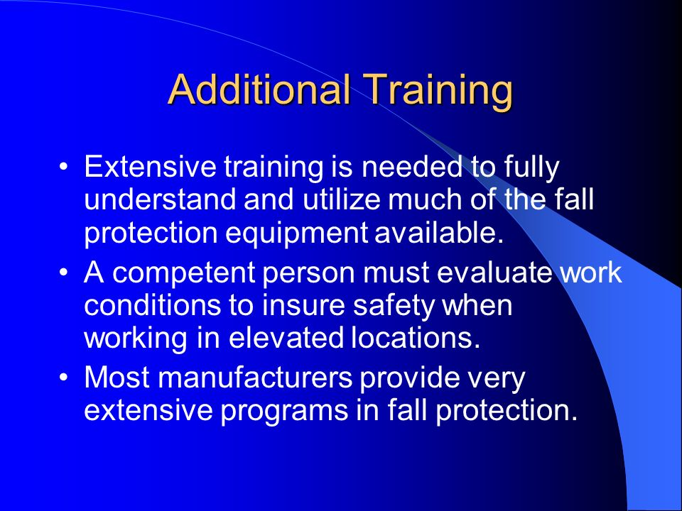 Additional Training Extensive training is needed to fully understand and utilize much of the fall protection equipment available.