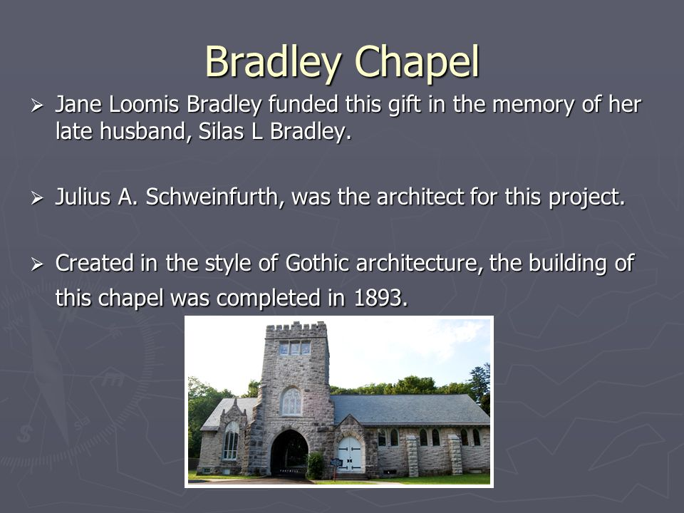 Bradley Chapel Jane Loomis Bradley funded this gift in the memory of her late husband, Silas L Bradley.