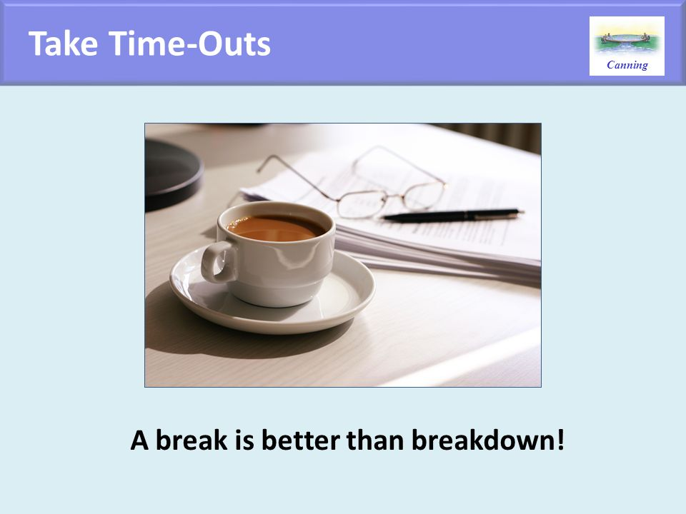 Take Time-Outs A break is better than breakdown!