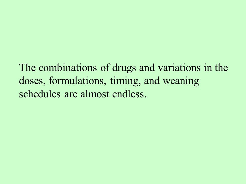 The combinations of drugs and variations in the doses, formulations, timing, and weaning schedules are almost endless.