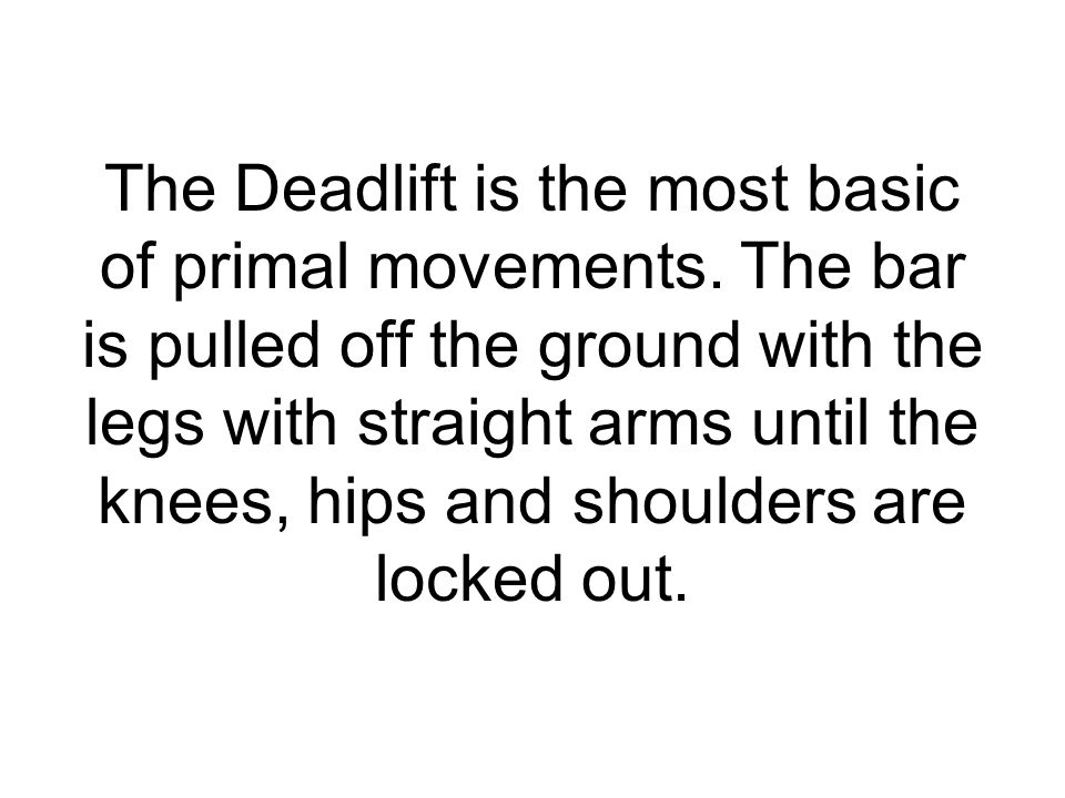The Deadlift is the most basic of primal movements