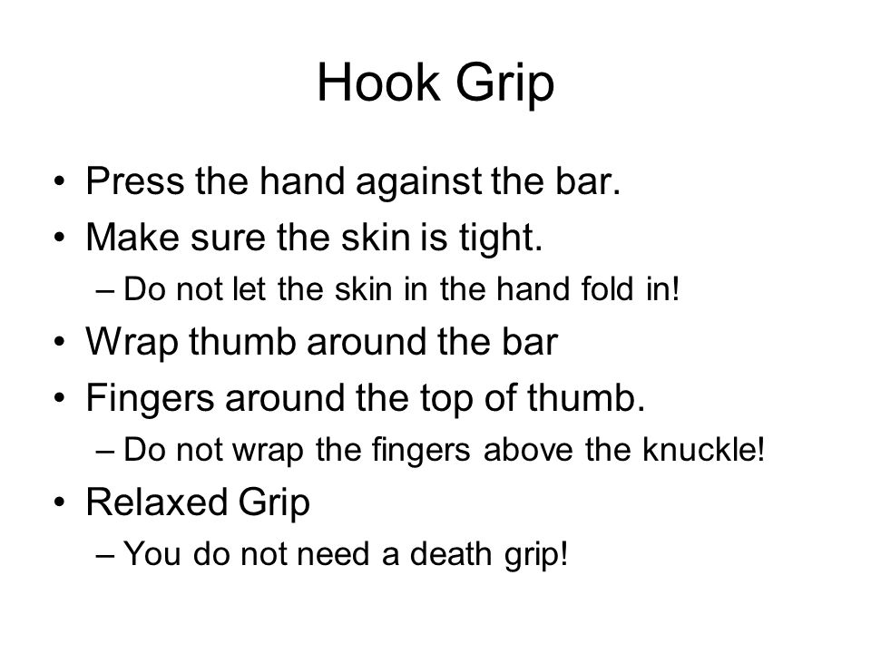 Hook Grip Press the hand against the bar. Make sure the skin is tight.