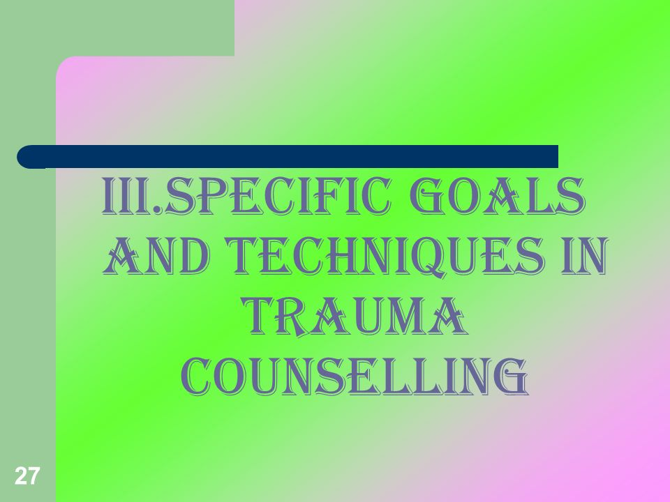 III.SPECIFIC GOALS AND TECHNIQUES IN TRAUMA COUNSELLING