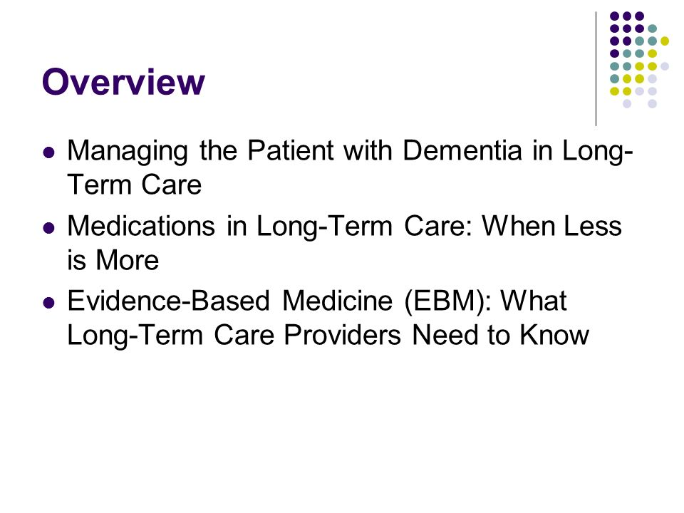 Overview Managing the Patient with Dementia in Long-Term Care