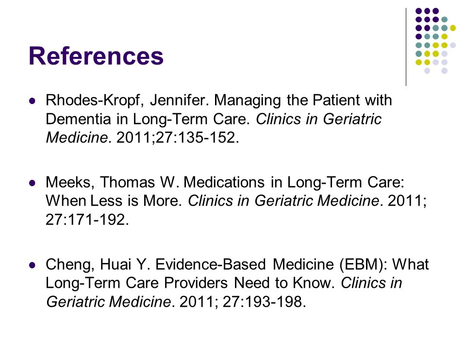 References Rhodes-Kropf, Jennifer. Managing the Patient with Dementia in Long-Term Care. Clinics in Geriatric Medicine. 2011;27: