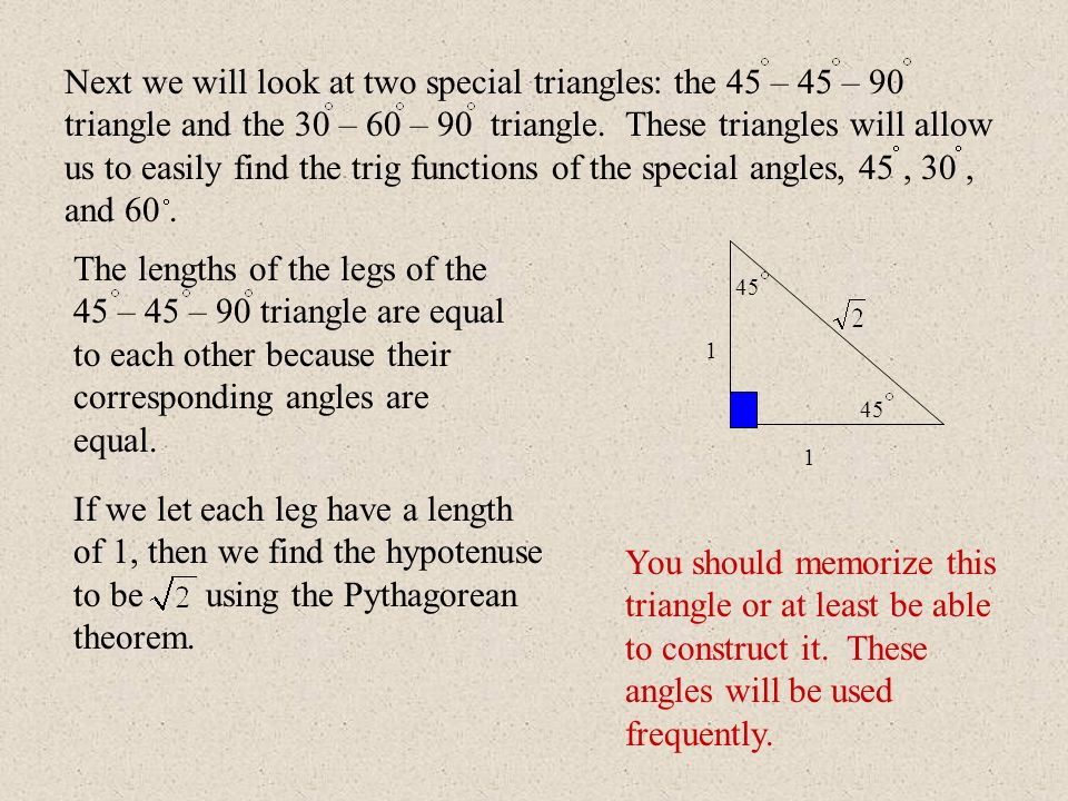 Next we will look at two special triangles: the 45 – 45 – 90 triangle and the 30 – 60 – 90 triangle. These triangles will allow us to easily find the trig functions of the special angles, 45 , 30 , and 60 .