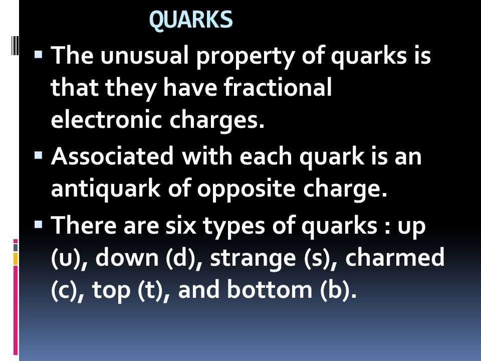QUARKS The unusual property of quarks is that they have fractional electronic charges.