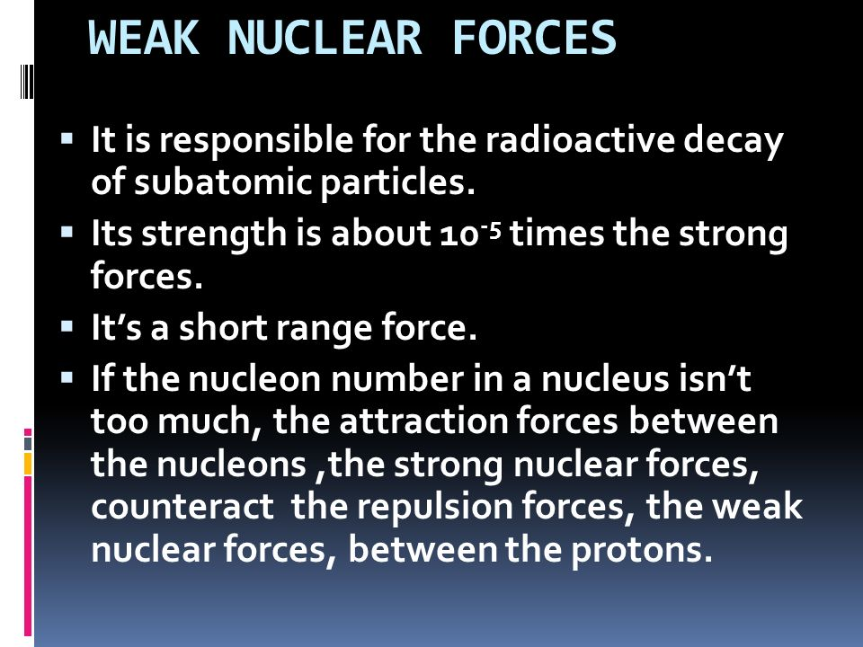 WEAK NUCLEAR FORCES It is responsible for the radioactive decay of subatomic particles. Its strength is about 10-5 times the strong forces.