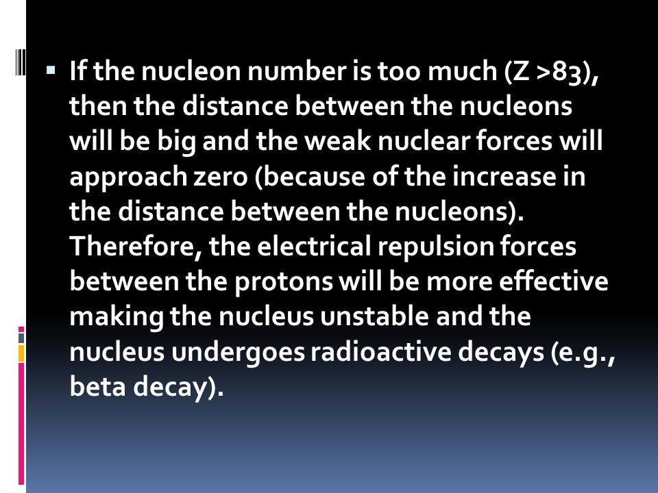 If the nucleon number is too much (Z >83), then the distance between the nucleons will be big and the weak nuclear forces will approach zero (because of the increase in the distance between the nucleons).