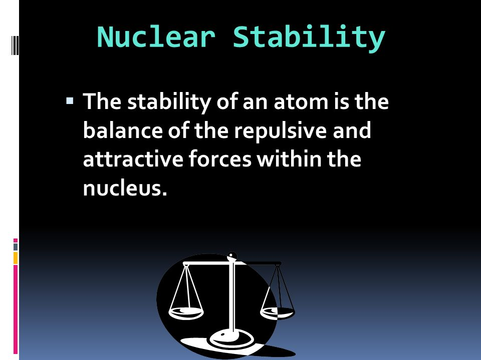 Nuclear Stability The stability of an atom is the balance of the repulsive and attractive forces within the nucleus.