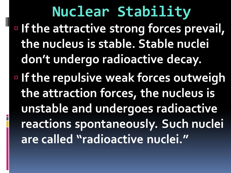 Nuclear Stability If the attractive strong forces prevail, the nucleus is stable. Stable nuclei don't undergo radioactive decay.