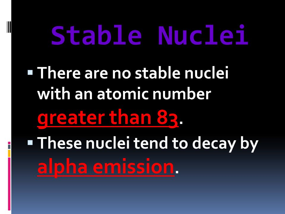 Stable Nuclei There are no stable nuclei with an atomic number greater than 83.