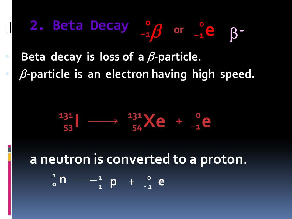  e I Xe e - 2. Beta Decay a neutron is converted to a proton. + n p