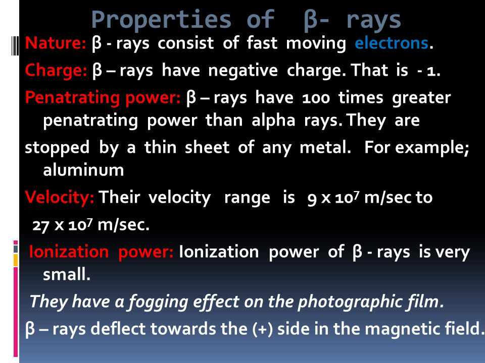 Properties of β- rays Nature: β - rays consist of fast moving electrons. Charge: β – rays have negative charge. That is - 1.