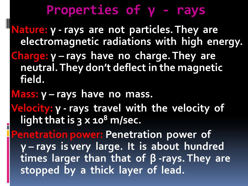 Properties of γ - rays Nature: γ - rays are not particles. They are electromagnetic radiations with high energy.