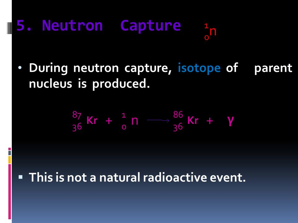 5. Neutron Capture 1. n. During neutron capture, isotope of parent nucleus is produced.