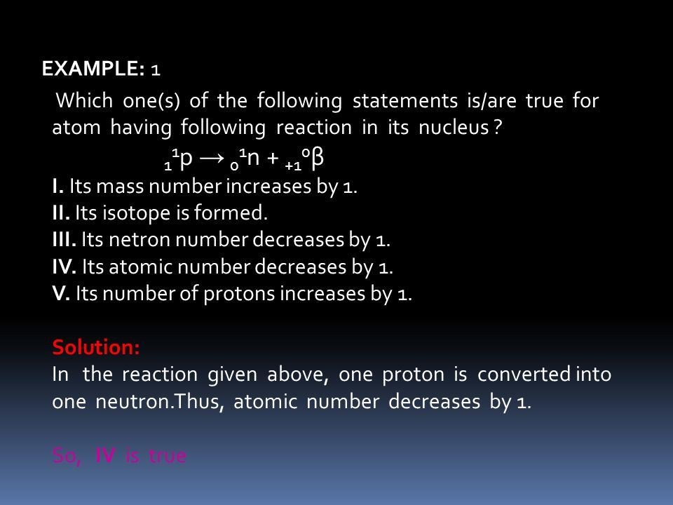 11p → 01n + +10β EXAMPLE: 1 I. Its mass number increases by 1.