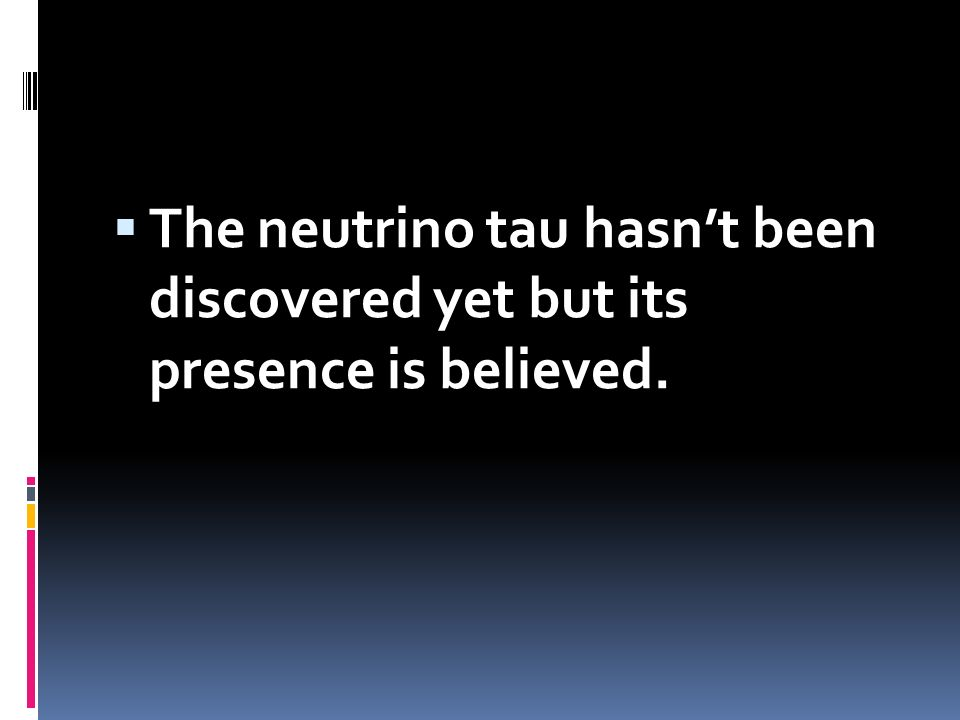 The neutrino tau hasn't been discovered yet but its presence is believed.