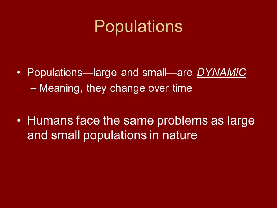 Populations Populations—large and small—are DYNAMIC. Meaning, they change over time.
