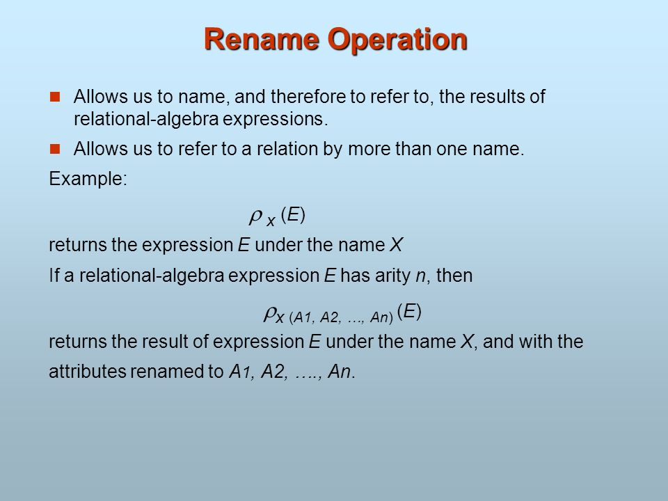 Rename Operation Allows us to name, and therefore to refer to, the results of relational-algebra expressions.
