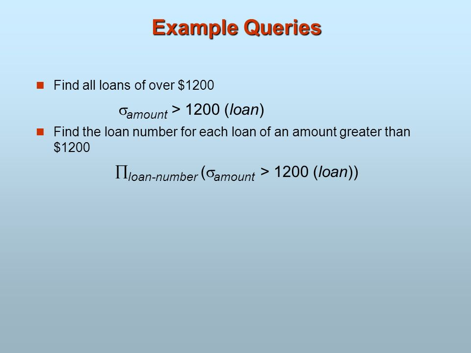Example Queries Find all loans of over $1200 amount > 1200 (loan)