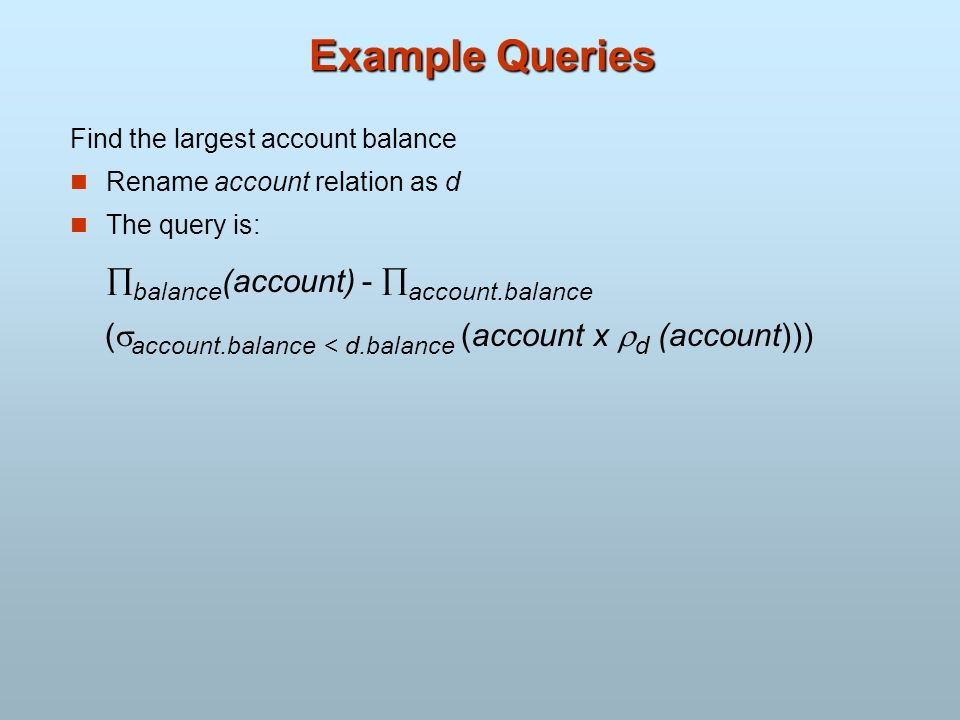 Example Queries Find the largest account balance. Rename account relation as d. The query is: balance(account) - account.balance.