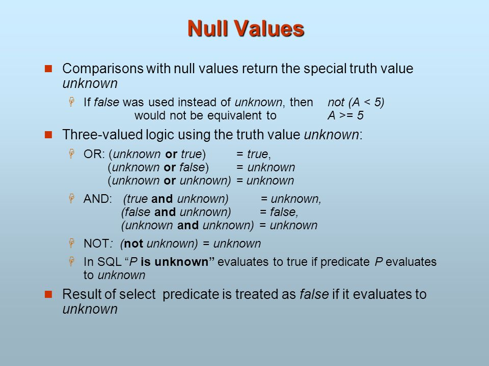 Null Values Comparisons with null values return the special truth value unknown.