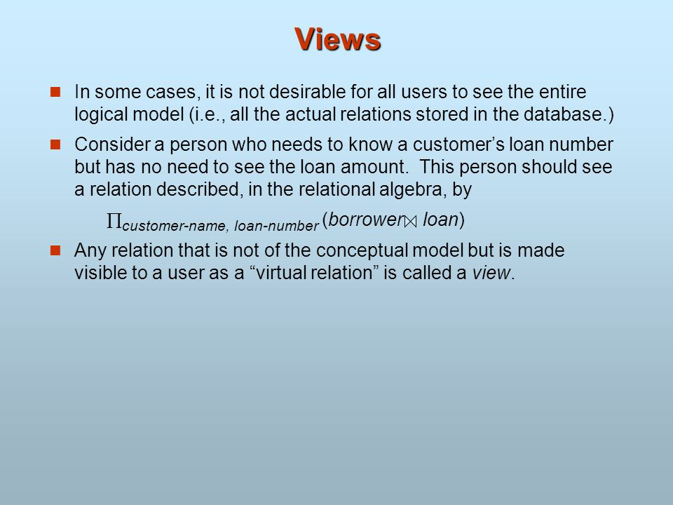 Views In some cases, it is not desirable for all users to see the entire logical model (i.e., all the actual relations stored in the database.)